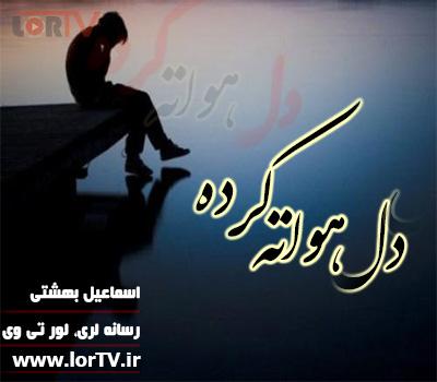 آهنگ لری دل هواته کرده اسماعیل بهشتی